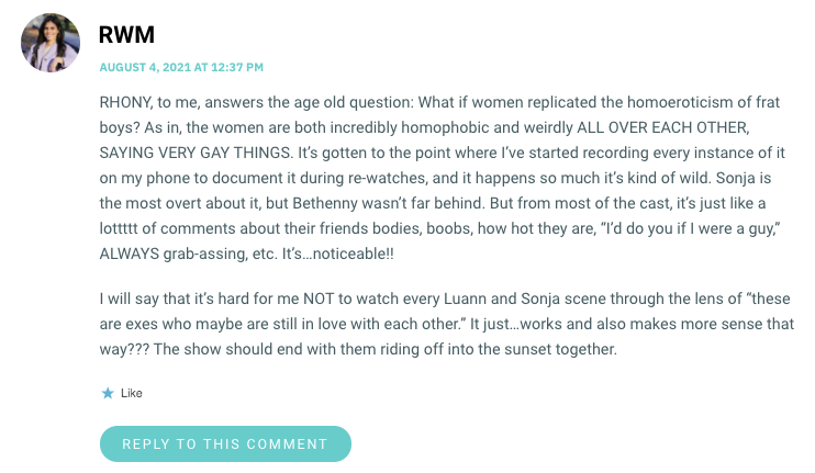 """RHONY, to me, answers the age old question: What if women replicated the homoeroticism of frat boys? As in, the women are both incredibly homophobic and weirdly ALL OVER EACH OTHER, SAYING VERY GAY THINGS. It's gotten to the point where I've started recording every instance of it on my phone to document it during re-watches, and it happens so much it's kind of wild. Sonja is the most overt about it, but Bethenny wasn't far behind. But from most of the cast, it's just like a lottttt of comments about their friends bodies, boobs, how hot they are, """"I'd do you if I were a guy,"""" ALWAYS grab-assing, etc. It's…noticeable!! I will say that it's hard for me NOT to watch every Luann and Sonja scene through the lens of """"these are exes who maybe are still in love with each other."""" It just…works and also makes more sense that way??? The show should end with them riding off into the sunset together."""