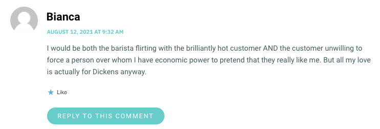 I would be both the barista flirting with the brilliantly hot customer AND the customer unwilling to force a person over whom I have economic power to pretend that they really like me. But all my love is actually for Dickens anyway.