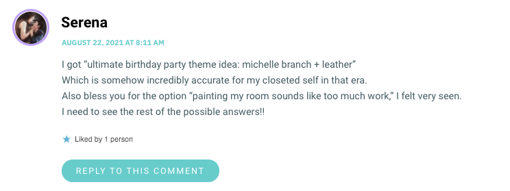 """I got """"ultimate birthday party theme idea: michelle branch + leather"""" Which is somehow incredibly accurate for my closeted self in that era. Also bless you for the option """"painting my room sounds like too much work,"""" I felt very seen. I need to see the rest of the possible answers!!"""