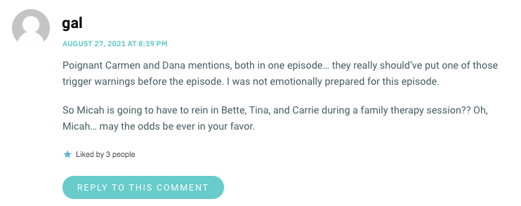 Poignant Carmen and Dana mentions, both in one episode… they really should've put one of those trigger warnings before the episode. I was not emotionally prepared for this episode. So Micah is going to have to rein in Bette, Tina, and Carrie during a family therapy session?? Oh, Micah… may the odds be ever in your favor.