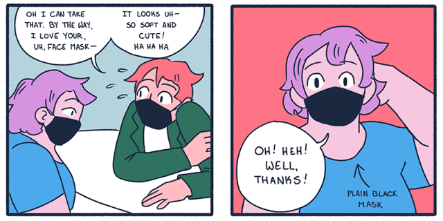 """In two panels from this comic strip, one queer is saying, """"I can take that. By the way, I love your, uh —face mask. It looks so cute and soft."""" And the other queer responds bashfully, """"oh! heh! Well, thanks!"""""""