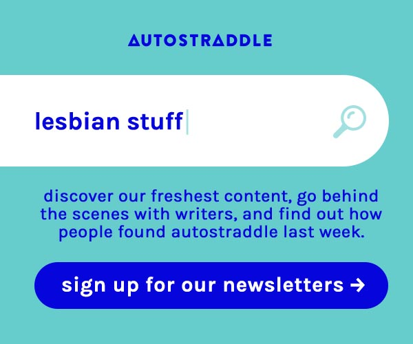lesbian stuff is typed into a search bar. discover our freshest content, go behind the scenes with writers and find out how people found autostraddle last week. sign up for our newsletters