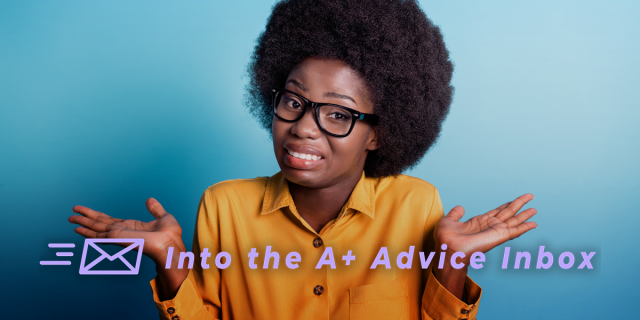 A feature for Into the A+ Advice Box. A Black human with a look of awkward resignation on their face raises their hands with palms upturned in an exaggerated shrug. They're wearing a button up shirt, glasses and have their hair in an afro. Text on top of the photo reads: Into the A+ Advice Inbox