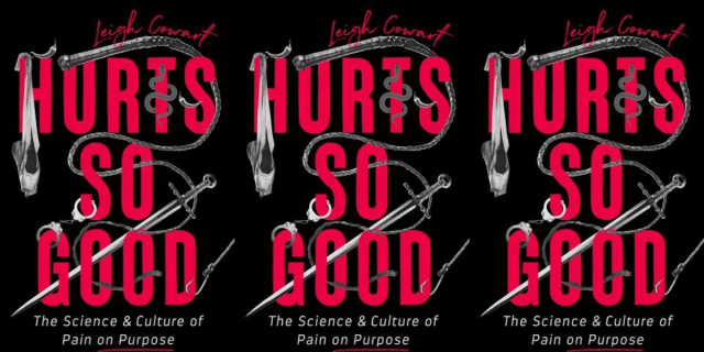 """Three images of a black book cover featuring red text that says, """"Leigh Cowart, HURTS SO GOOD"""" and grey text that says, """"The Science & Culture of Pain on Purpose."""" Some images are visible throughout the text, including a ballet slipper and a sword."""